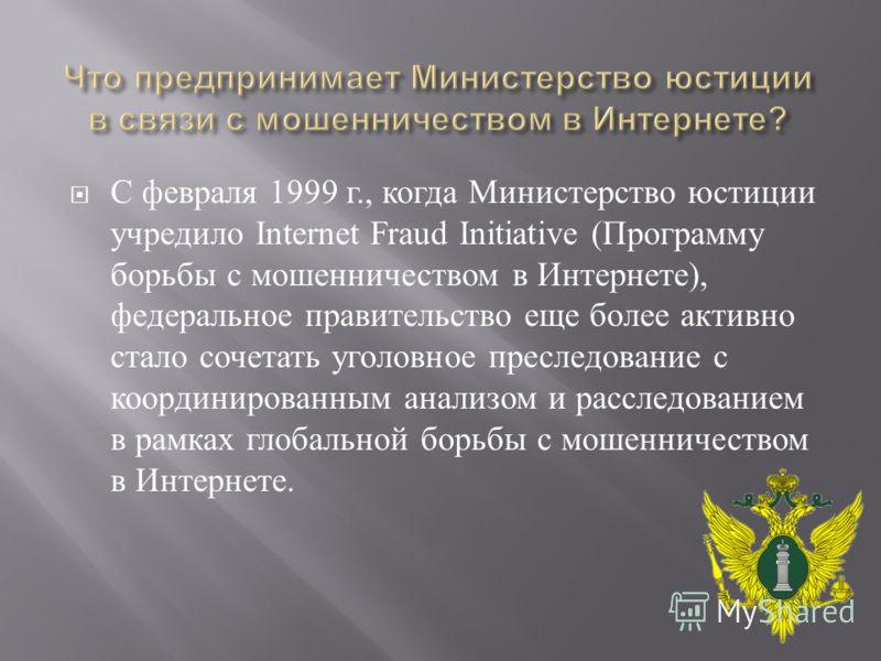 С февраля 1999 г., когда Министерство юстиции учредило Internet Fraud Initiative ( Программу борьбы с мошенничеством в Интернете ), федеральное правительство еще более активно стало сочетать уголовное преследование с координированным анализом и рассл