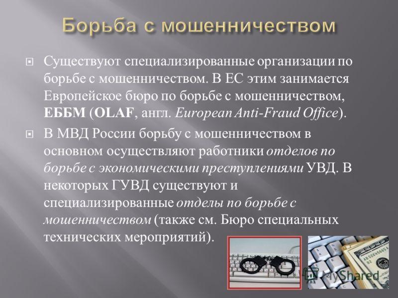 Существуют специализированные организации по борьбе с мошенничеством. В ЕС этим занимается Европейское бюро по борьбе с мошенничеством, ЕББМ ( OLAF, англ. European Anti-Fraud Office ). В МВД России борьбу с мошенничеством в основном осуществляют рабо