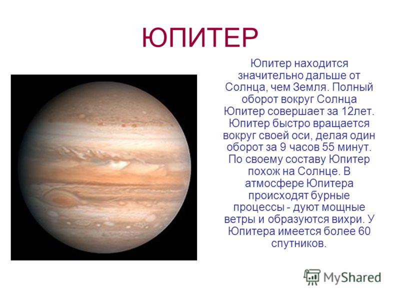 ЮПИТЕР Юпитер находится значительно дальше от Солнца, чем Земля. Полный оборот вокруг Солнца Юпитер совершает за 12лет. Юпитер быстро вращается вокруг своей оси, делая один оборот за 9 часов 55 минут. По своему составу Юпитер похож на Солнце. В атмос