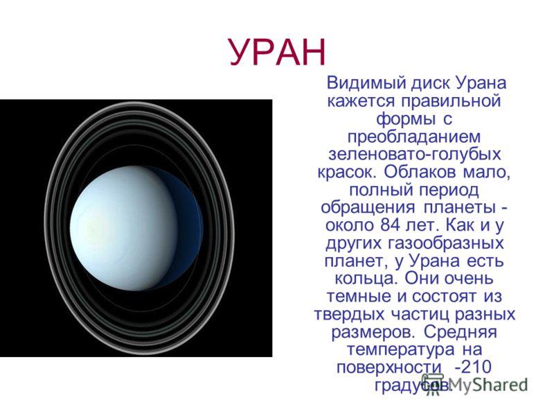 УРАН Видимый диск Урана кажется правильной формы с преобладанием зеленовато-голубых красок. Облаков мало, полный период обращения планеты - около 84 лет. Как и у других газообразных планет, у Урана есть кольца. Они очень темные и состоят из твердых ч