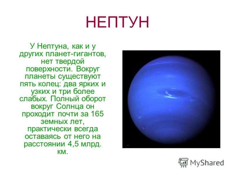 НЕПТУН У Нептуна, как и у других планет-гигантов, нет твердой поверхности. Вокруг планеты существуют пять колец: два ярких и узких и три более слабых. Полный оборот вокруг Солнца он проходит почти за 165 земных лет, практически всегда оставаясь от не
