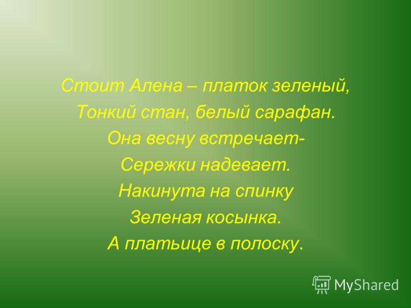 Стоит Алена – платок зеленый, Тонкий стан, белый сарафан. Она весну встречает- Сережки надевает. Накинута на спинку Зеленая косынка. А платьице в полоску.