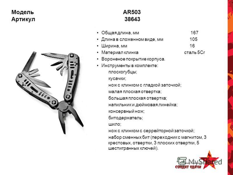 Модель AR503 Артикул 38643 Общая длина, мм 167 Длина в сложенном виде, мм 105 Ширина, мм 16 Материал клинка сталь 5Cr Вороненое покрытие корпуса. Инструменты в комплекте: плоскогубцы; кусачки; нож с клинком с гладкой заточкой; малая плоская отвертка;