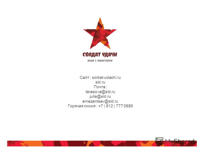 Сайт : soldat-udachi.ru sld.ru Почта : tarasova@sld.ru julia@sld.ru emezentsev@sld.ru Горячая линия : +7 | 812 | 777 0686
