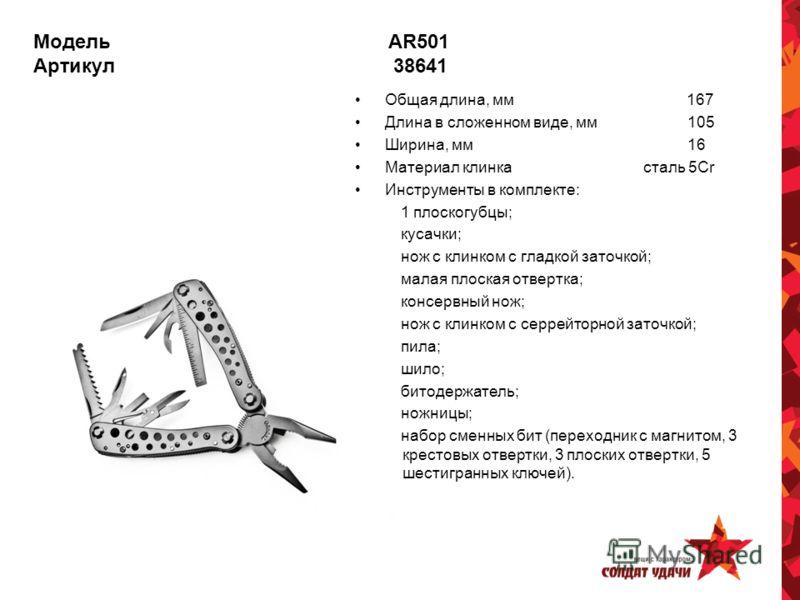 Модель AR501 Артикул 38641 Общая длина, мм 167 Длина в сложенном виде, мм 105 Ширина, мм 16 Материал клинка сталь 5Cr Инструменты в комплекте: 1 плоскогубцы; кусачки; нож с клинком с гладкой заточкой; малая плоская отвертка; консервный нож; нож с кли