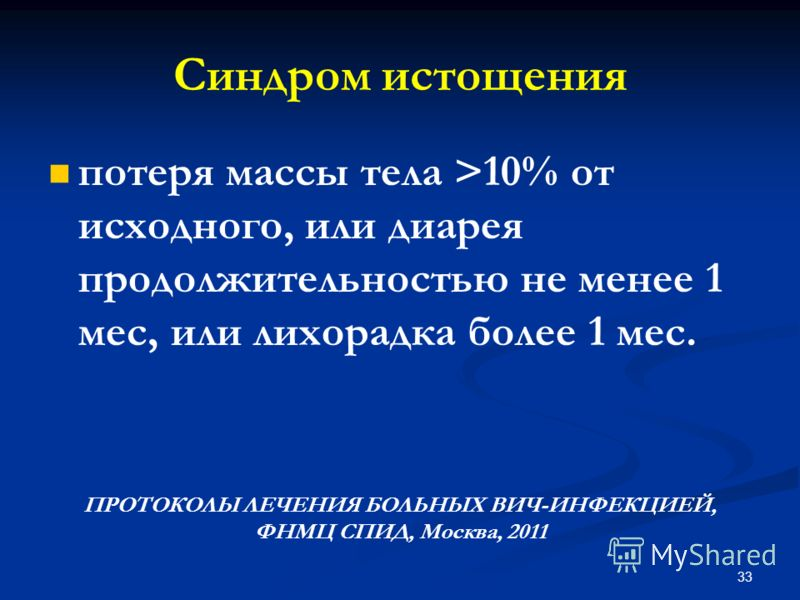 потеря массы тела >10% от исходного, или диарея продолжительностью не менее 1 мес, или лихорадка более 1 мес. ПРОТОКОЛЫ ЛЕЧЕНИЯ БОЛЬНЫХ ВИЧ-ИНФЕКЦИЕЙ, ФНМЦ СПИД, Москва, 2011 Синдром истощения 33