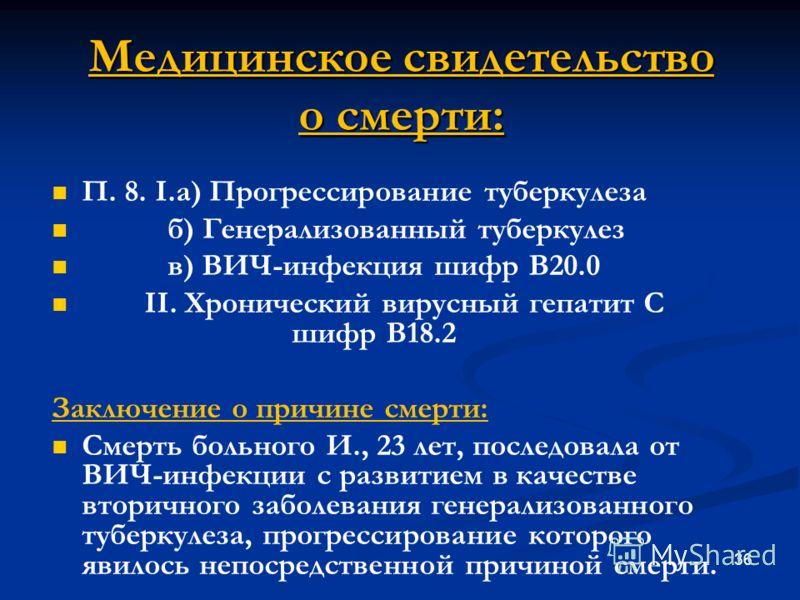 Медицинское свидетельство о смерти: П. 8. I.а) Прогрессирование туберкулеза б) Генерализованный туберкулез в) ВИЧ-инфекция шифр В20.0 II. Хронический вирусный гепатит С шифр В18.2 Заключение о причине смерти: Смерть больного И., 23 лет, последовала о