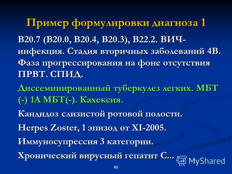 40 Пример формулировки диагноза 1 В20.7 (В20.0, В20.4, В20.3), В22.2. ВИЧ- инфекция. Стадия вторичных заболеваний 4В. Фаза прогрессирования на фоне отсутствия ПРВТ. СПИД. В20.7 (В20.0, В20.4, В20.3), В22.2. ВИЧ- инфекция. Стадия вторичных заболеваний
