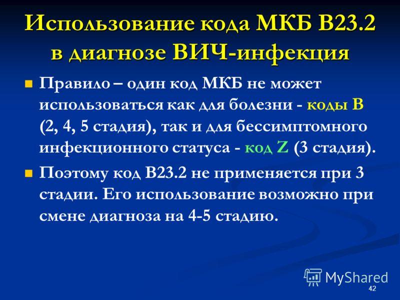 Правило – один код МКБ не может использоваться как для болезни - коды В (2, 4, 5 стадия), так и для бессимптомного инфекционного статуса - код Z (3 стадия). Поэтому код В23.2 не применяется при 3 стадии. Его использование возможно при смене диагноза