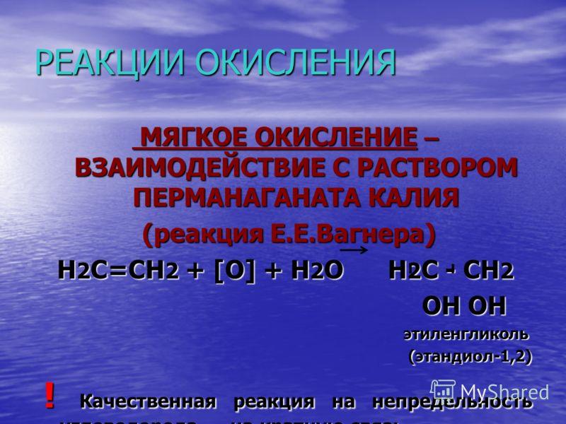 Реакции окисления Реакция Вагнера. (Мягкое окисление раствором перманганата калия). 3СН 2 = СН 2 + 2КМnО 4 + 4Н 2 О 3СН 2 - СН 2 + 2МnО 2 + 2КОН 3СН 2 - СН 2 + 2МnО 2 + 2КОН ОН ОН ОН ОНИли С 2 Н 4 + (О) + Н 2 О С 2 Н 4 (ОН) 2 этандиол этен