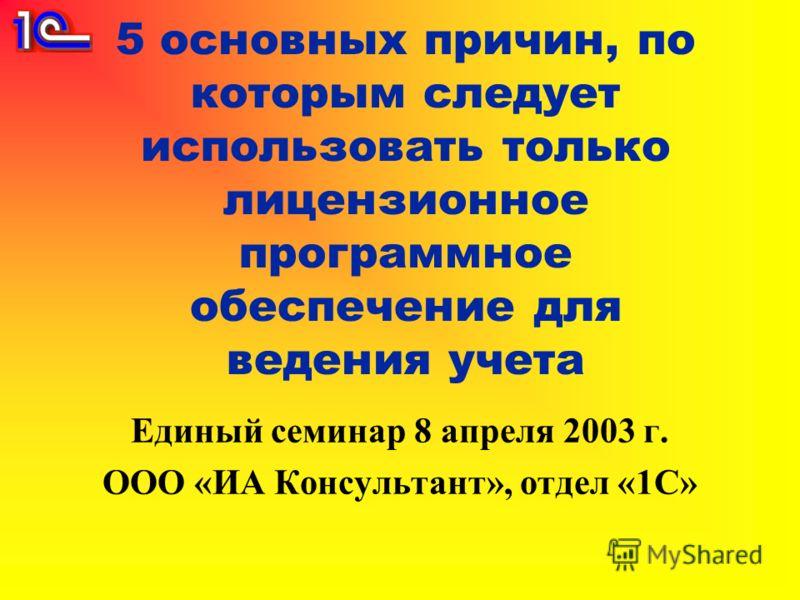 5 основных причин, по которым следует использовать только лицензионное программное обеспечение для ведения учета Единый семинар 8 апреля 2003 г. ООО «ИА Консультант», отдел «1С»