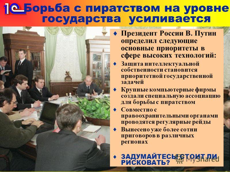 Борьба с пиратством на уровне государства усиливается Президент России В. Путин определил следующие основные приоритеты в сфере высоких технологий: Защита интеллектуальной собственности становится приоритетной государственной задачей Крупные компьюте