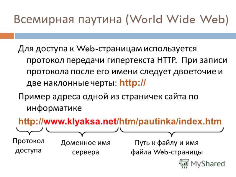Всемирная паутина (World Wide Web) Для доступа к Web- страницам используется протокол передачи гипертекста HTTP. При записи протокола после его имени следует двоеточие и две наклонные черты : http:// Пример адреса одной из страничек сайта по информат
