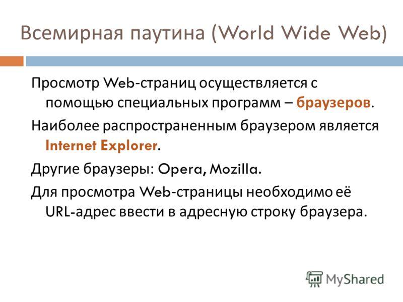Всемирная паутина (World Wide Web) Просмотр Web- страниц осуществляется с помощью специальных программ – браузеров. Наиболее распространенным браузером является Internet Explorer. Другие браузеры : Opera, Mozilla. Для просмотра Web- страницы необходи