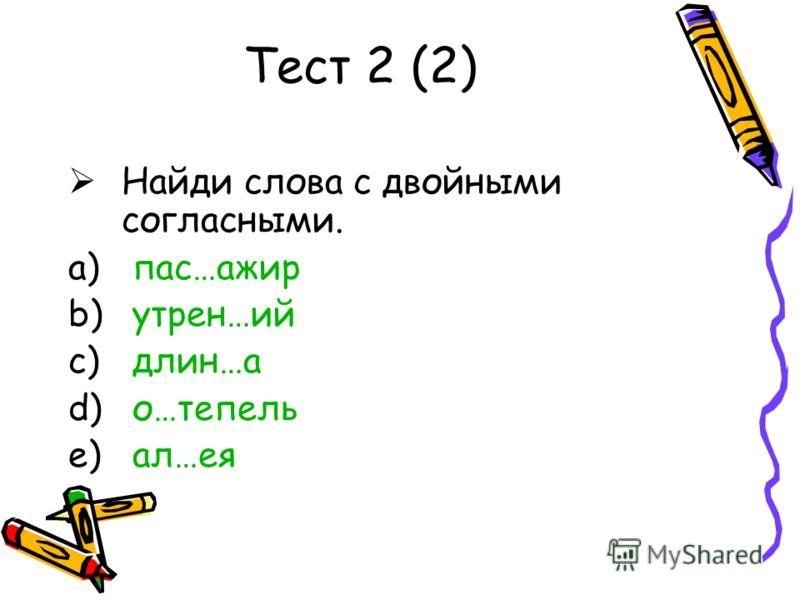 Тест 2 (2) Найди слова с двойными согласными. a) пас…ажир b) утрен…ий c) длин…а d) о…тепель e) ал…ея