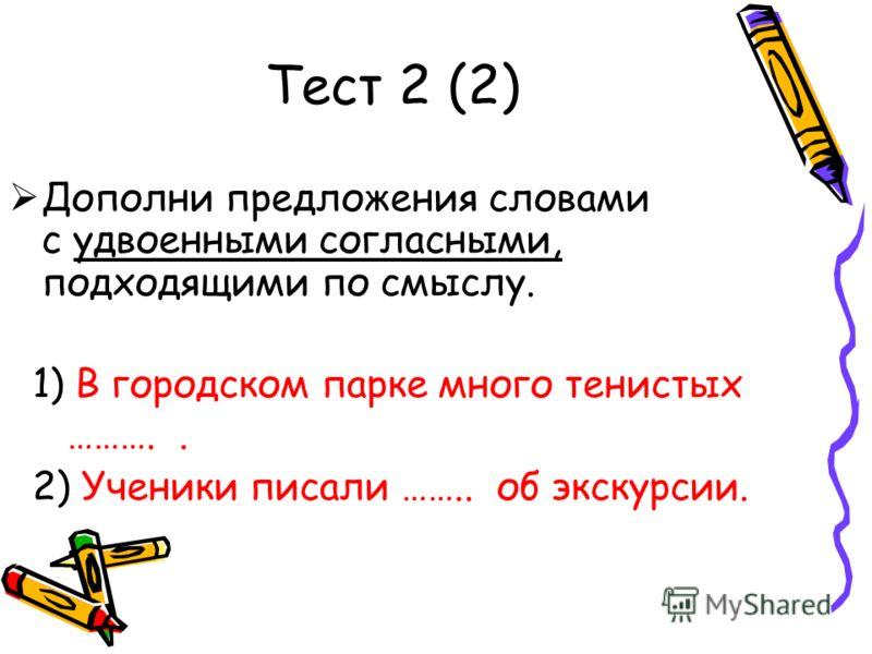 Тест 2 (2) Дополни предложения словами с удвоенными согласными, подходящими по смыслу. 1) В городском парке много тенистых ……….. 2) Ученики писали …….. об экскурсии.