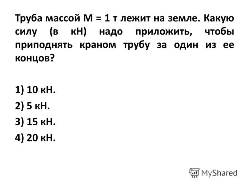 Труба массой М = 1 т лежит на земле. Какую силу (в кН) надо приложить, чтобы приподнять краном трубу за один из ее концов? 1) 10 кН. 2) 5 кН. 3) 15 кН. 4) 20 кН.