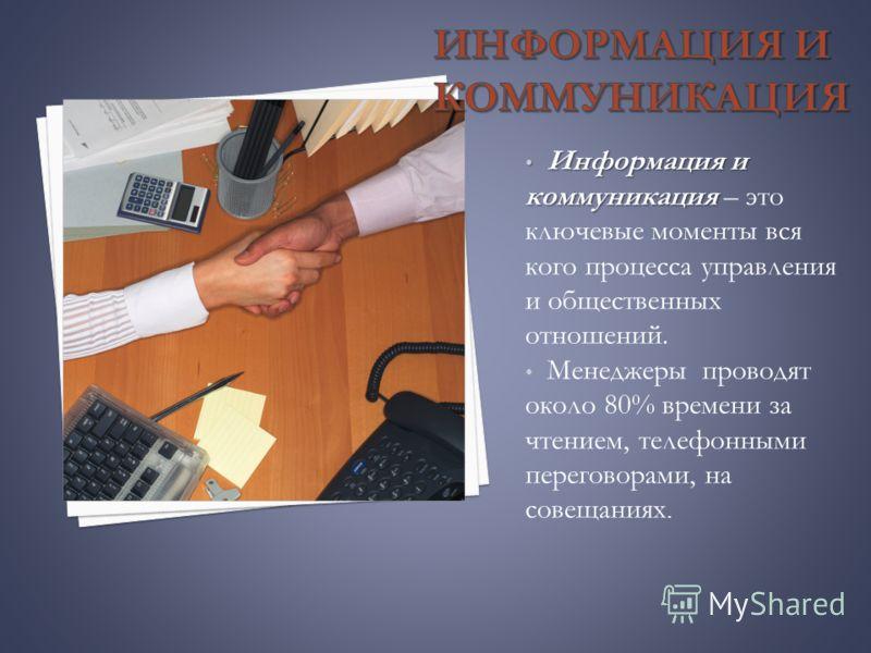 Информация и коммуникация Информация и коммуникация – это ключевые моменты вся кого процесса управления и общественных отношений. Менеджеры проводят около 80% времени за чтением, телефонными переговорами, на совещаниях.