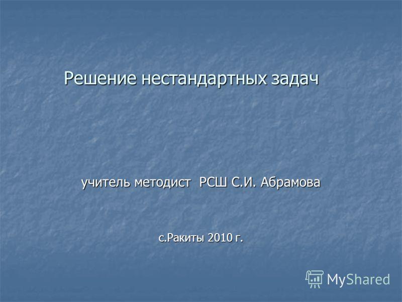 Решение нестандартных задач учитель методист РСШ С.И. Абрамова с.Ракиты 2010 г.