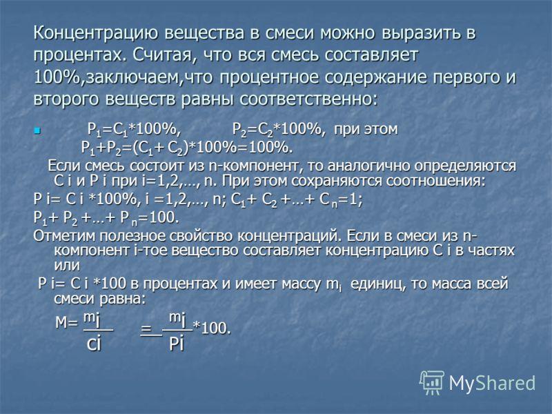 Концентрацию вещества в смеси можно выразить в процентах. Считая, что вся смесь составляет 100%,заключаем,что процентное содержание первого и второго веществ равны соответственно: Р 1 =С 1 * 100%, Р 2 =С 2 * 100%, при этом Р 1 =С 1 * 100%, Р 2 =С 2 *