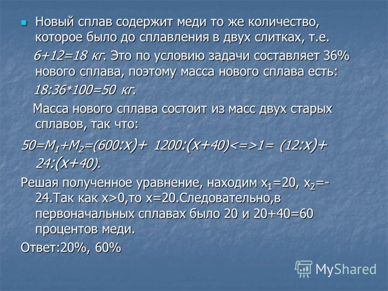Новый сплав содержит меди то же количество, которое было до сплавления в двух слитках, т.е. Новый сплав содержит меди то же количество, которое было до сплавления в двух слитках, т.е. 6+12=18 кг. Это по условию задачи составляет 36% нового сплава, по