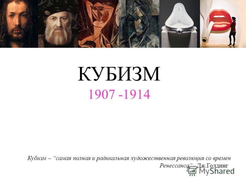 КУБИЗМ 1907 -1914 Кубизм – самая полная и радикальная художественная революция со времен Ренессанса Дж.Голдинг