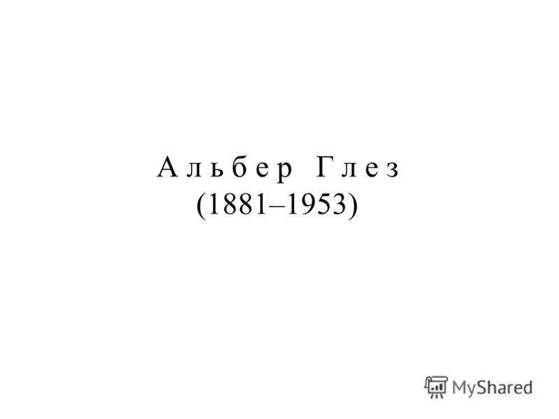 А л ь б е р Г л е з (1881–1953)