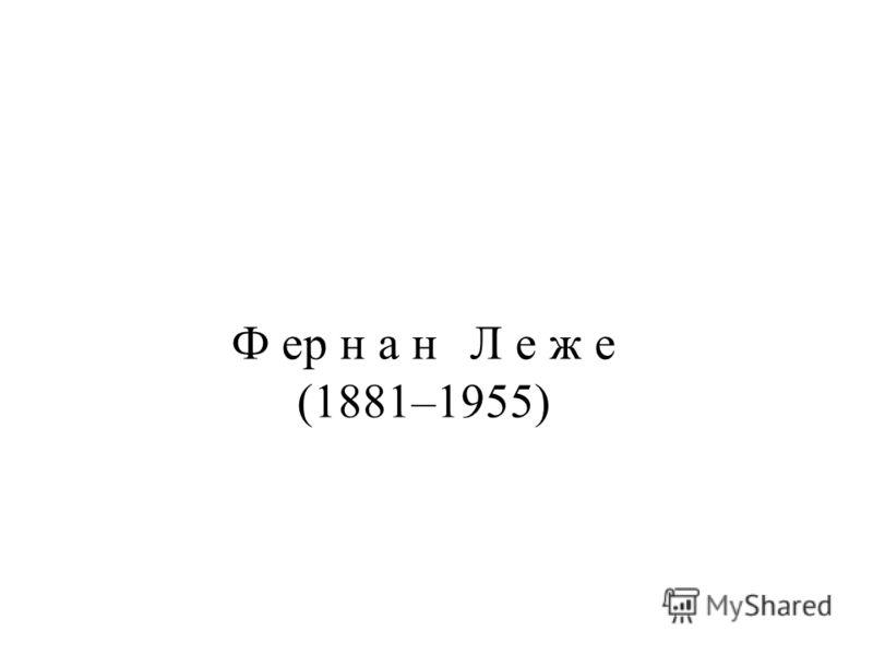 Ф ер н а н Л е ж е (1881–1955)