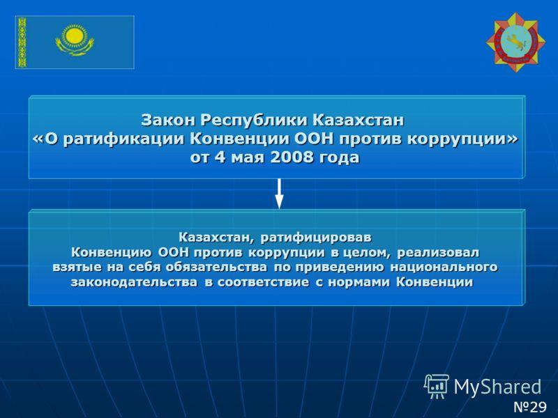 Закон Республики Казахстан «О ратификации Конвенции ООН против коррупции» от 4 мая 2008 года Казахстан, ратифицировав Конвенцию ООН против коррупции в целом, реализовал взятые на себя обязательства по приведению национального законодательства в соотв