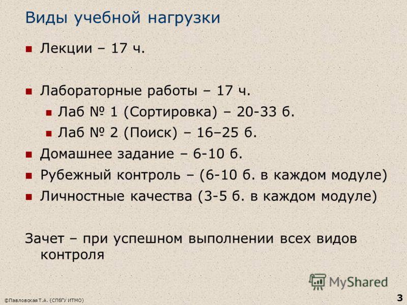 Виды учебной нагрузки Лекции – 17 ч. Лабораторные работы – 17 ч. Лаб 1 (Сортировка) – 20-33 б. Лаб 2 (Поиск) – 16–25 б. Домашнее задание – 6-10 б. Рубежный контроль – (6-10 б. в каждом модуле) Личностные качества (3-5 б. в каждом модуле) Зачет – при