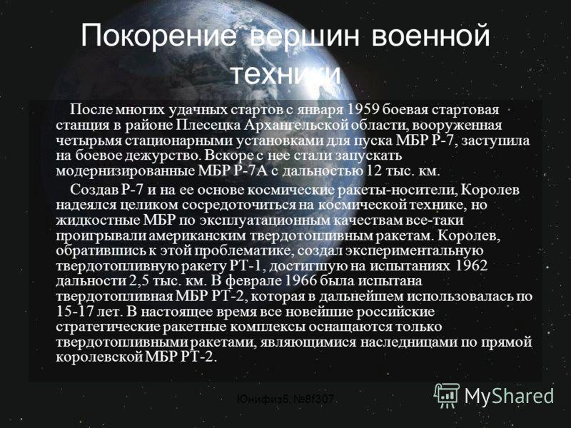 Юнифиз5, 8f307 Покорение вершин военной техники После многих удачных стартов с января 1959 боевая стартовая станция в районе Плесецка Архангельской области, вооруженная четырьмя стационарными установками для пуска МБР Р-7, заступила на боевое дежурст