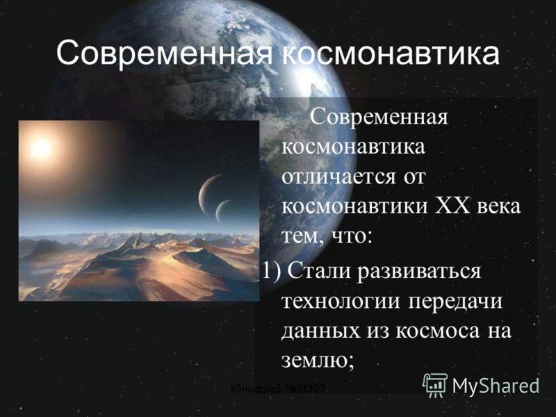 Современная космонавтика Современная космонавтика отличается от космонавтики ХХ века тем, что: 1) Стали развиваться технологии передачи данных из космоса на землю;