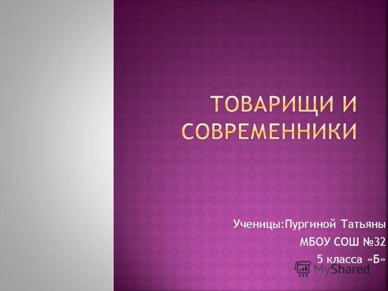 Ученицы:Пургиной Татьяны МБОУ СОШ 32 5 класса «Б»