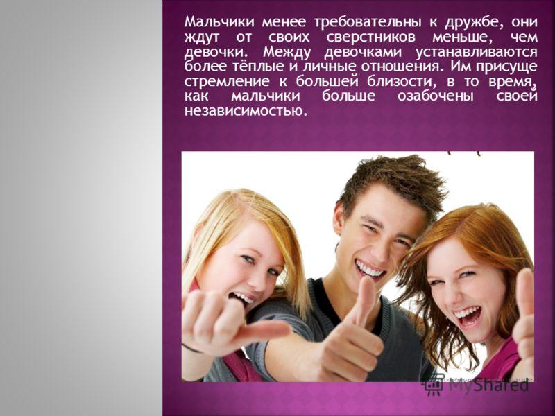 Мальчики менее требовательны к дружбе, они ждут от своих сверстников меньше, чем девочки. Между девочками устанавливаются более тёплые и личные отношения. Им присуще стремление к большей близости, в то время, как мальчики больше озабочены своей незав