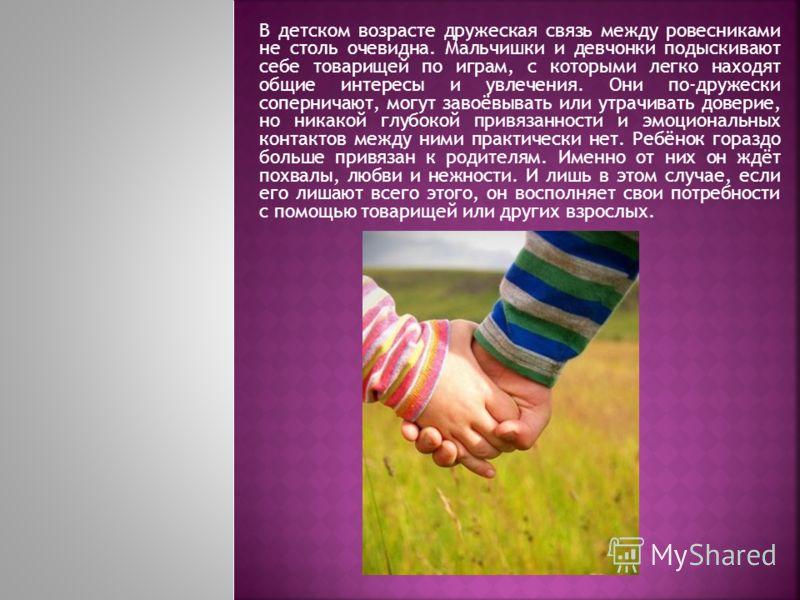 В детском возрасте дружеская связь между ровесниками не столь очевидна. Мальчишки и девчонки подыскивают себе товарищей по играм, с которыми легко находят общие интересы и увлечения. Они по-дружески соперничают, могут завоёвывать или утрачивать довер