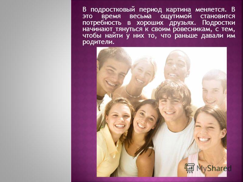 В подростковый период картина меняется. В это время весьма ощутимой становится потребность в хороших друзьях. Подростки начинают тянуться к своим ровесникам, с тем, чтобы найти у них то, что раньше давали им родители.