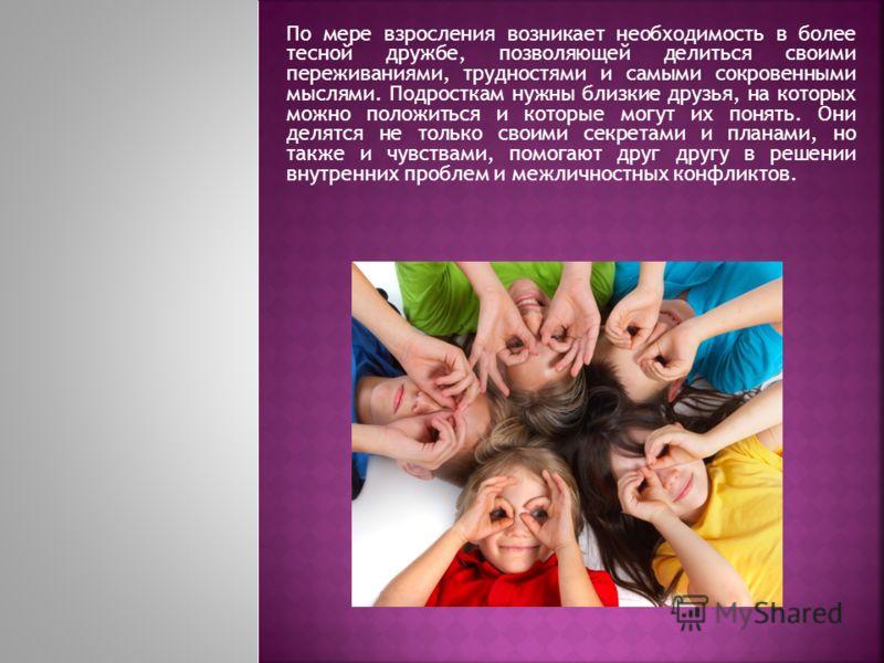 По мере взросления возникает необходимость в более тесной дружбе, позволяющей делиться своими переживаниями, трудностями и самыми сокровенными мыслями. Подросткам нужны близкие друзья, на которых можно положиться и которые могут их понять. Они делятс