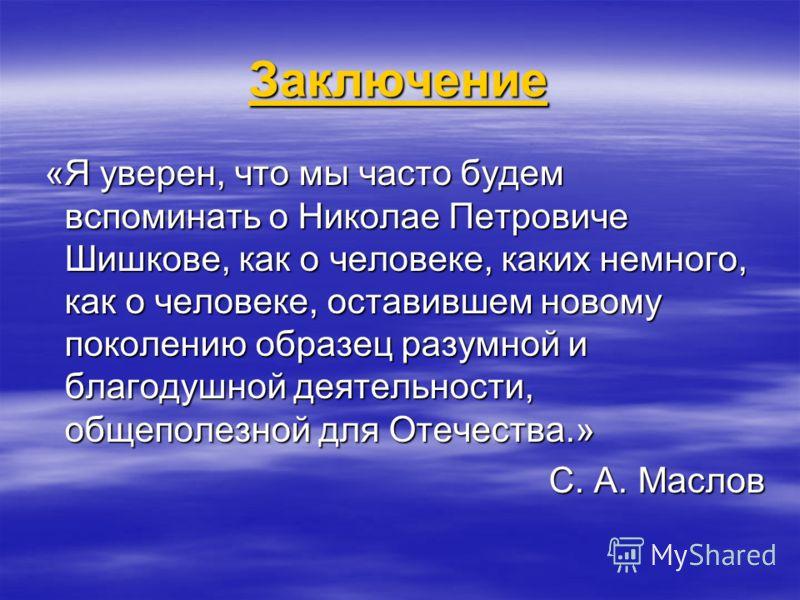 Заключение «Я уверен, что мы часто будем вспоминать о Николае Петровиче Шишкове, как о человеке, каких немного, как о человеке, оставившем новому поколению образец разумной и благодушной деятельности, общеполезной для Отечества.» С. А. Маслов