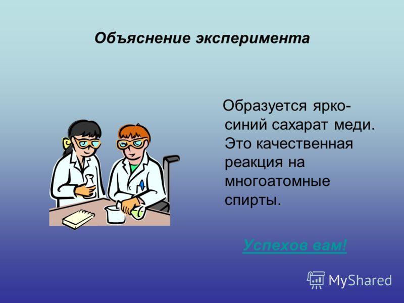 Объяснение эксперимента Образуется ярко- синий сахарат меди. Это качественная реакция на многоатомные спирты. Успехов вам!