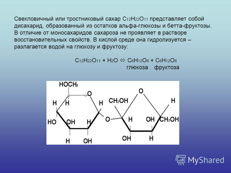 Свекловичный или тростниковый сахар С 12 Н 22 О 11 представляет собой дисахарид, образованный из остатков альфа-глюкозы и бетта-фруктозы. В отличие от моносахаридов сахароза не проявляет в растворе восстановительных свойств. В кислой среде она гидрол