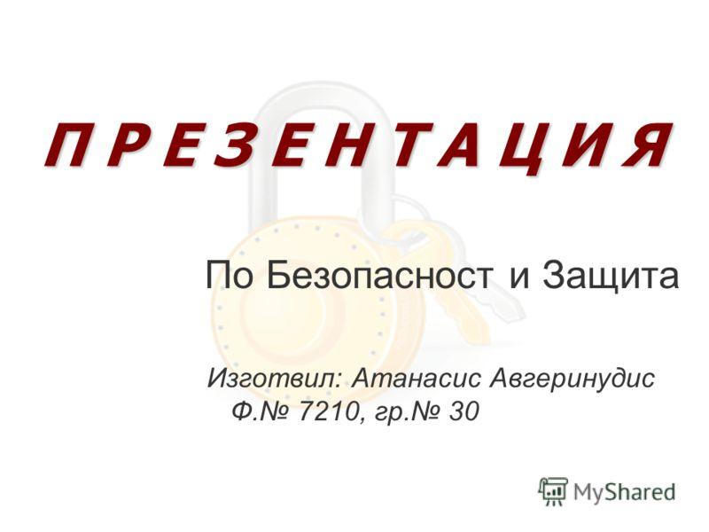 По Безопасност и Защита Изготвил: Атанасис Авгеринудис Ф. 7210, гр. 30 П Р Е З Е Н Т А Ц И Я