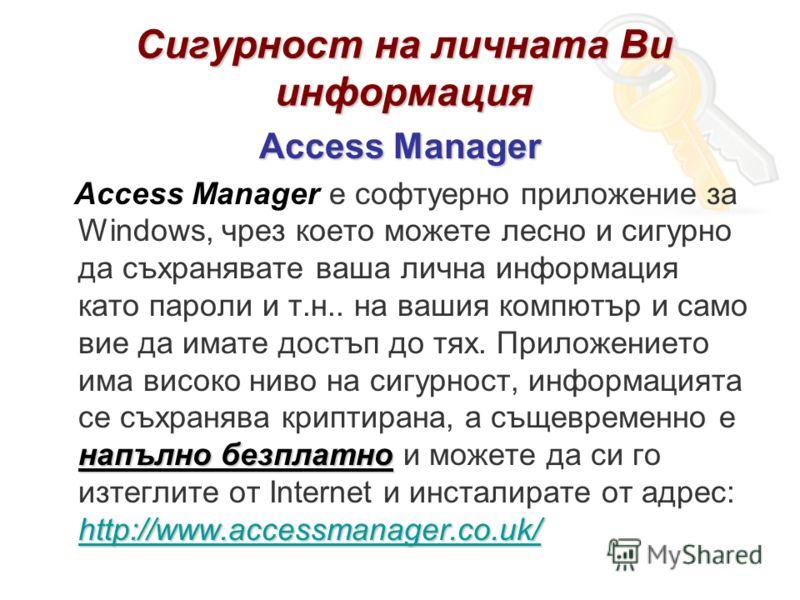 Сигурност на личната Ви информация Access Manager напълно безплатно http://www.accessmanager.co.uk/ Access Manager е софтуерно приложение за Windows, чрез което можете лесно и сигурно да съхранявате ваша лична информация като пароли и т.н.. на вашия