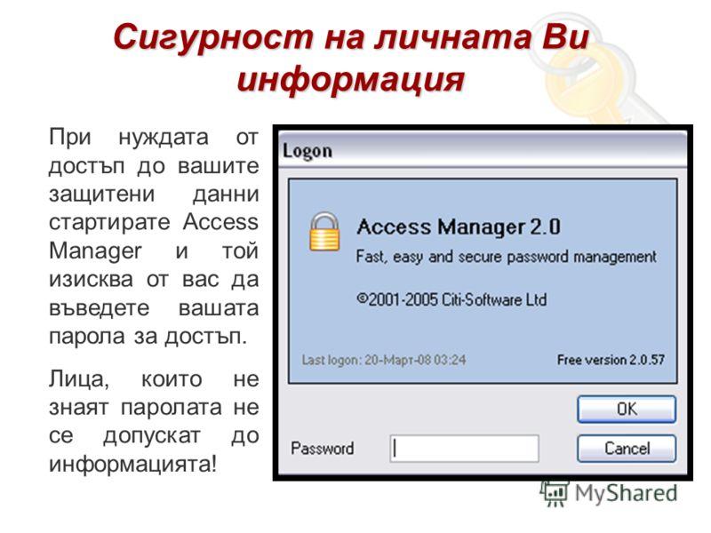 Сигурност на личната Ви информация При нуждата от достъп до вашите защитени данни стартирате Access Manager и той изисква от вас да въведете вашата парола за достъп. Лица, които не знаят паролата не се допускат до информацията!