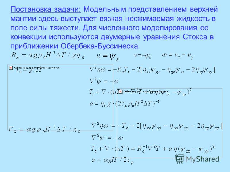 Постановка задачи: Модельным представлением верхней мантии здесь выступает вязкая несжимаемая жидкость в поле силы тяжести. Для численного моделирования ее конвекции используются двумерные уравнения Стокса в приближении Обербека-Буссинеска.