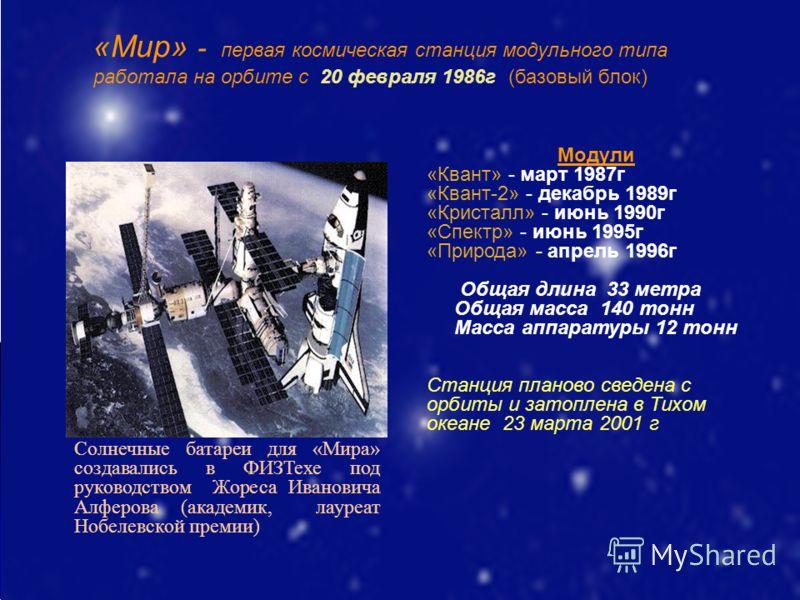 «Мир» - первая космическая станция модульного типа работала на орбите с 20 февраля 1986г (базовый блок) Модули «Квант» - март 1987г «Квант-2» - декабрь 1989г «Кристалл» - июнь 1990г «Спектр» - июнь 1995г «Природа» - апрель 1996г Общая длина 33 метра