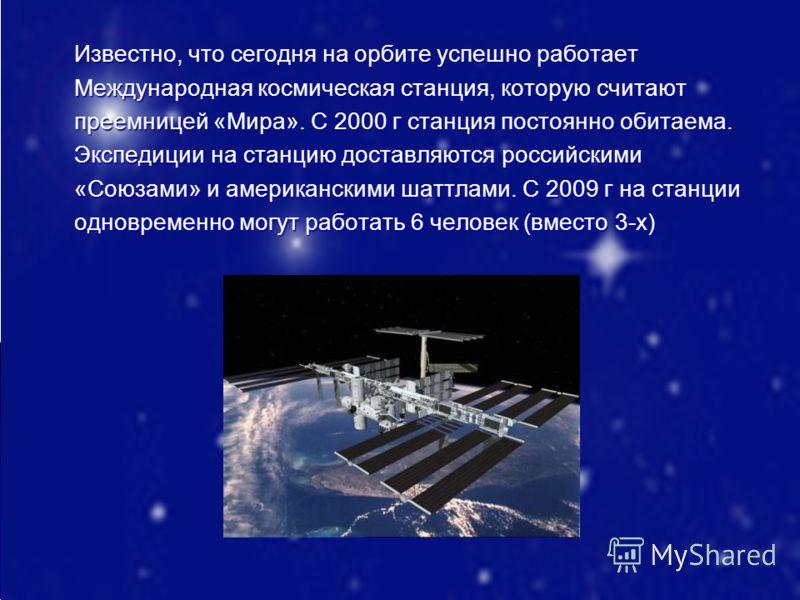 Известно, что сегодня на орбите успешно работает Международная космическая станция, которую считают преемницей «Мира». С 2000 г станция постоянно обитаема. Экспедиции на станцию доставляются российскими «Союзами» и американскими шаттлами. С 2009 г на