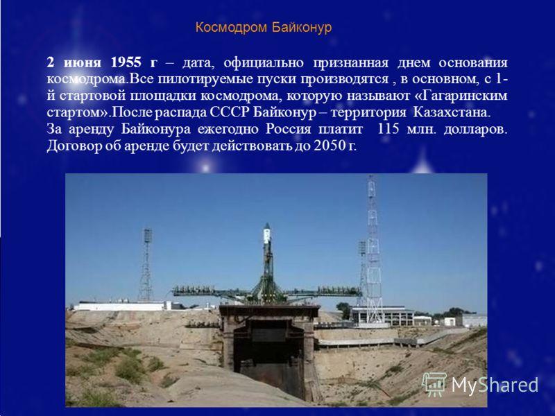 Космодром Байконур 2 июня 1955 г – дата, официально признанная днем основания космодрома.Все пилотируемые пуски производятся, в основном, с 1- й стартовой площадки космодрома, которую называют «Гагаринским стартом».После распада СССР Байконур – терри