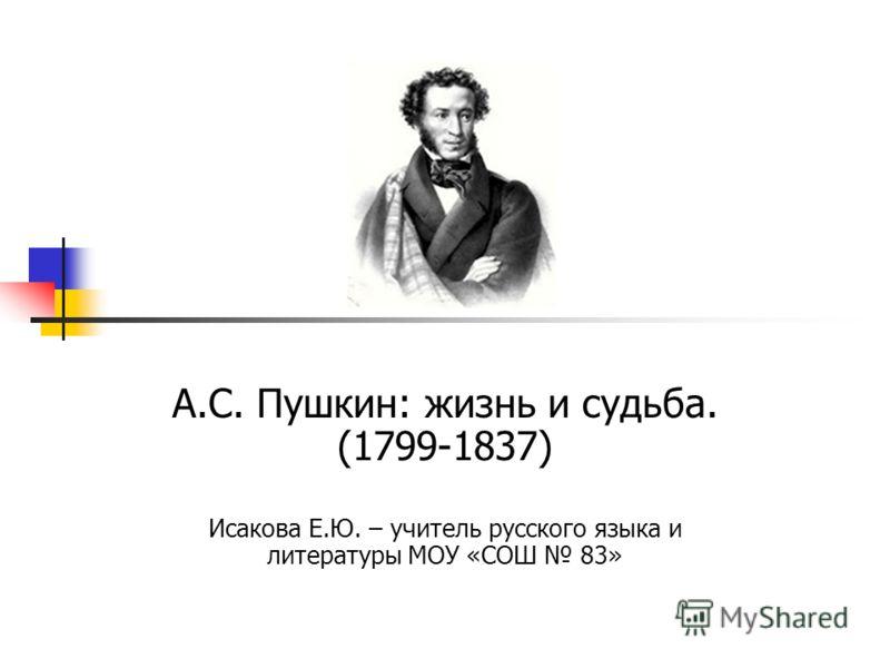 А.С. Пушкин: жизнь и судьба. (1799-1837) Исакова Е.Ю. – учитель русского языка и литературы МОУ «СОШ 83»