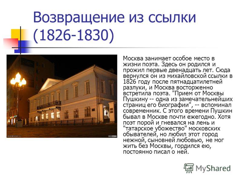 Возвращение из ссылки (1826-1830) Москва занимает особое место в жизни поэта. Здесь он родился и прожил первые двенадцать лет. Сюда вернулся он из михайловской ссылки в 1826 году после пятнадцатилетней разлуки, и Москва восторженно встретила поэта.