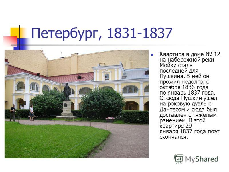Петербург, 1831-1837 Квартира в доме 12 на набережной реки Мойки стала последней для Пушкина. В ней он прожил недолго: с октября 1836 года по январь 1837 года. Отсюда Пушкин ушел на роковую дуэль с Дантесом и сюда был доставлен с тяжелым ранением. В